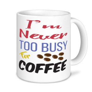 Coffee Mugs - I'm Never Too Busy For Coffee