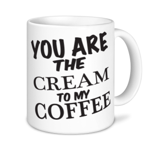 Coffee Mugs - You Are The Cream To My Coffee