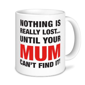 Mother's Day Mugs - Nothing Is Really Lost Until Your Mum Can't Find It