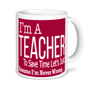 Teachers Mugs - I'm A Teacher To Save Time Let's Assume I'm Never Wrong