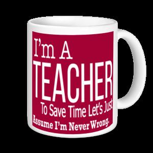 Teachers Mugs - I'm A Teacher To Save Time Let's Assume I'm Never Wrong